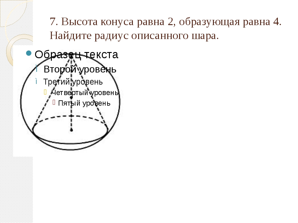 7. Высота конуса равна 2, образующая равна 4. Найдите радиус описанного шара.
