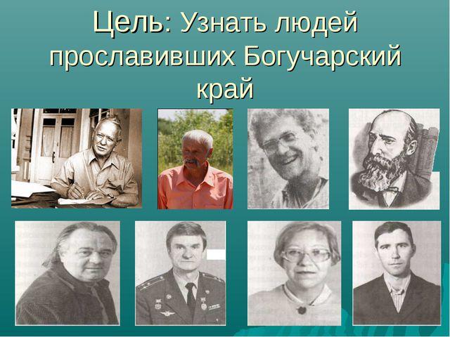 Цель: Узнать людей прославивших Богучарский край