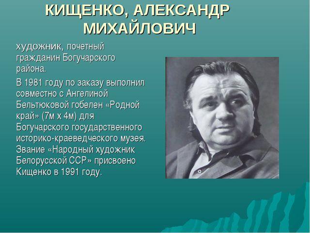 КИЩЕНКО, АЛЕКСАНДР МИХАЙЛОВИЧ художник, почетный гражданин Богучарского райо...