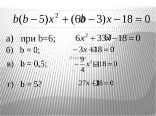 а) при b=6; б) b = 0; в) b = 0,5; г) b = 5?