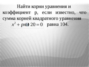 Найти корни уравнения и коэффициент р, если известно, что сумма корней квадра