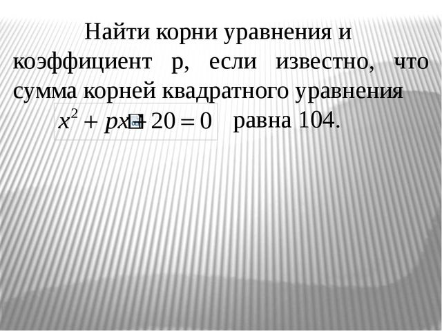 Найти корни уравнения и коэффициент р, если известно, что сумма корней квадра...