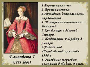 Елизавета I (1558-1603) 1.Веротерпимость 2.Протекционизм 3.Активная деятельн