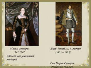 Мария Стюарт 1542-1567 Казнена как участница заговоров Яков (Джеймс) I Стюар