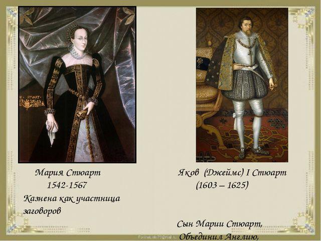 Мария Стюарт 1542-1567 Казнена как участница заговоров Яков (Джеймс) I Стюар...