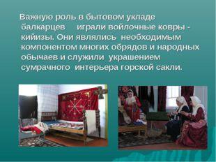 Важную роль в бытовом укладе балкарцев играли войлочные ковры - кийизы. Они