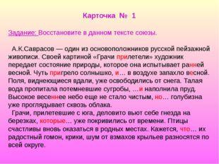 Карточка № 1 Задание: Восстановите в данном тексте союзы. А.К.Саврасов — один