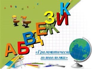 «Грамматическая головоломка» Д А И Б В Ж Е З К А Б В Ж З Е К