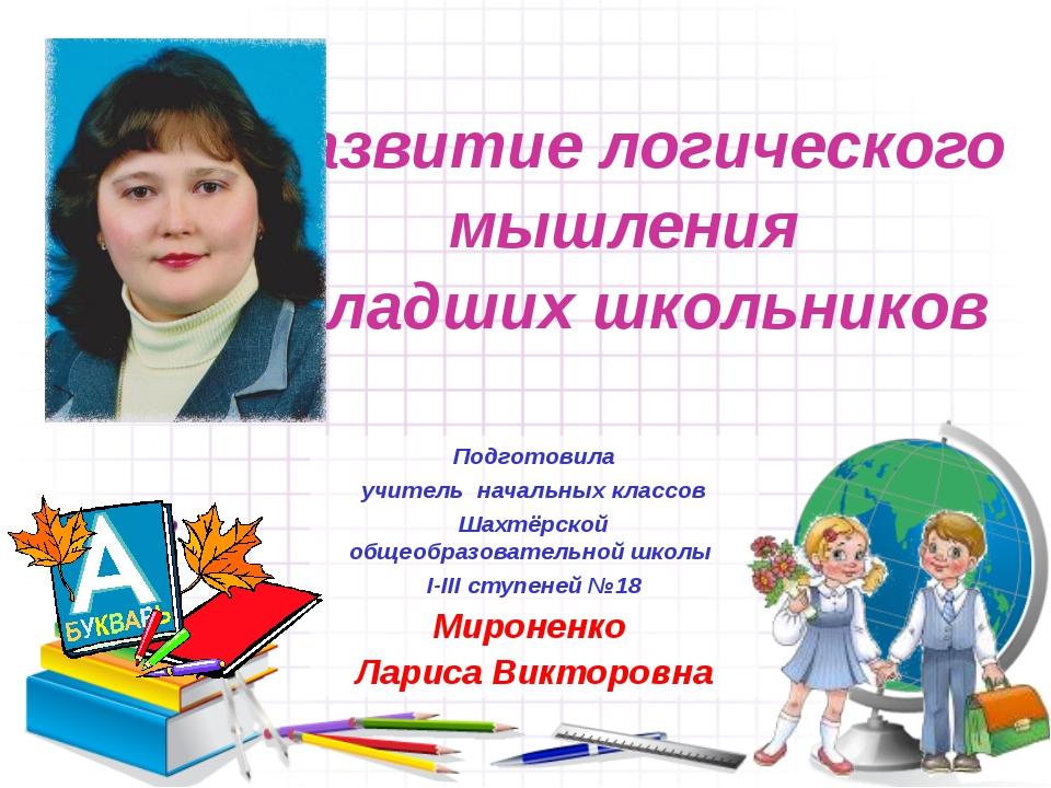 Развитие логического мышления младших школьников Подготовила учитель начальны...