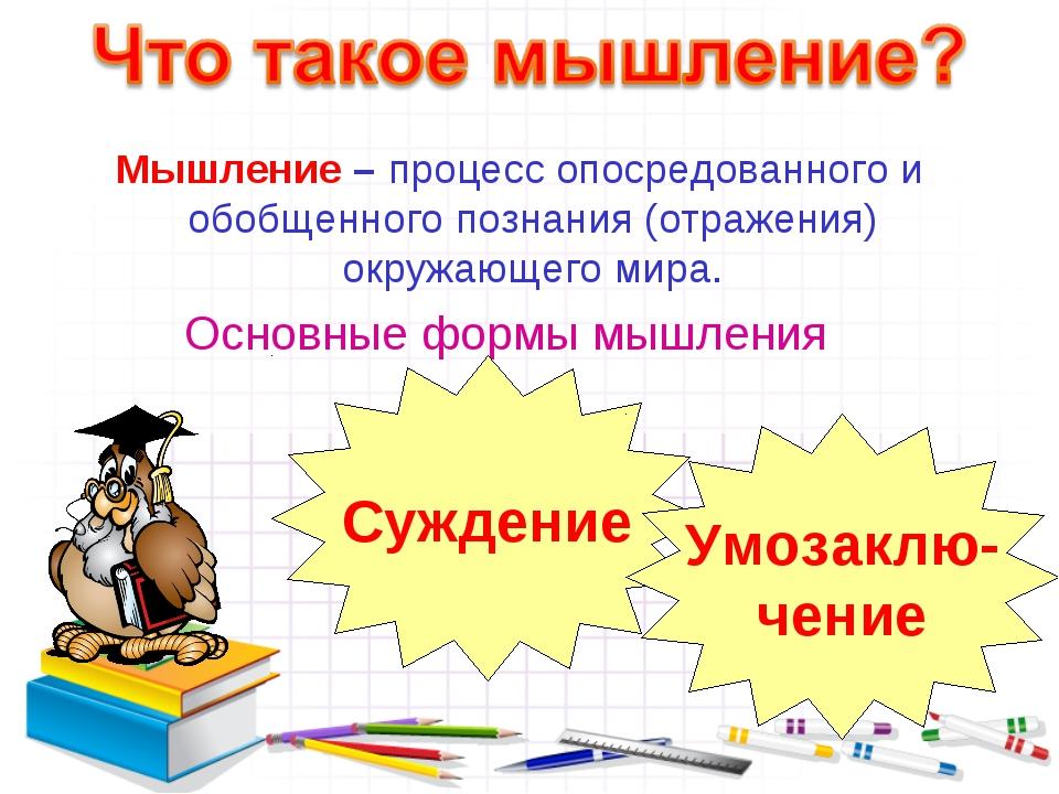 Мышление – процесс опосредованного и обобщенного познания (отражения) окружа...