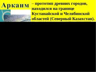 – прототип древних городов, находился на границе Кустанайской и Челябинской о