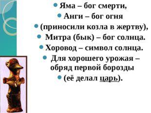Яма – бог смерти, Анги – бог огня (приносили козла в жертву), Митра (бык) – б
