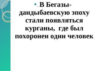 . В Бегазы-дандыбаевскую эпоху стали появляться курганы, где был похоронен од