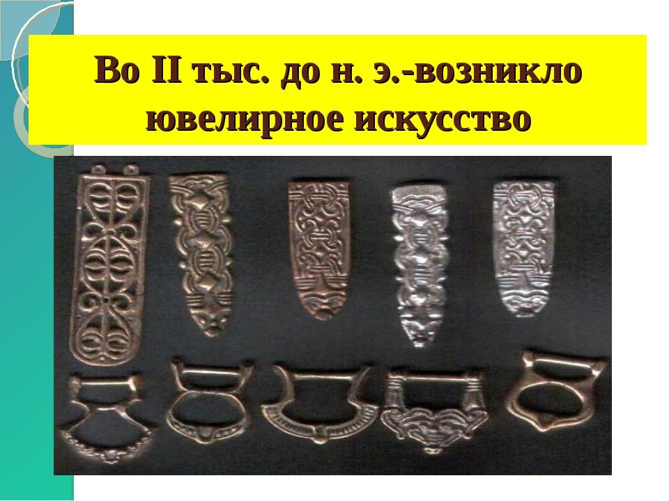 Во II тыс. до н. э.-возникло ювелирное искусство
