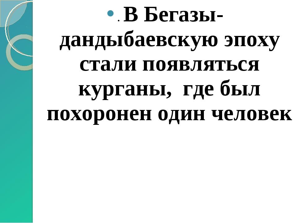 . В Бегазы-дандыбаевскую эпоху стали появляться курганы, где был похоронен од...