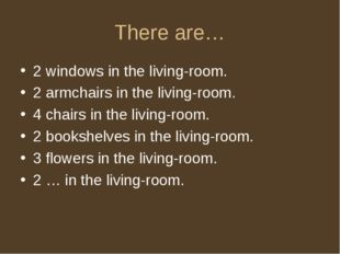 There are… 2 windows in the living-room. 2 armchairs in the living-room. 4 ch