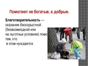 Помогают не богатые, а добрые. Благотворительность— оказание бескорыстной (б
