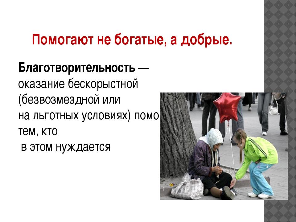 Помогают не богатые, а добрые. Благотворительность— оказание бескорыстной (б...