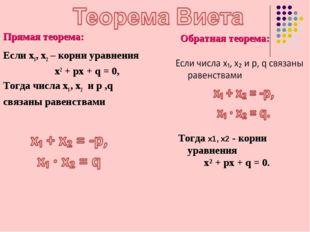 Прямая теорема: Если х1, х2 – корни уравнения x2 + px + q = 0, Тогда числа х1