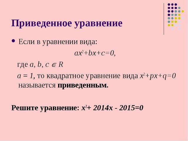 Приведенное уравнение Если в уравнении вида: ax2+bx+c=0, где a, b, с  R а =...