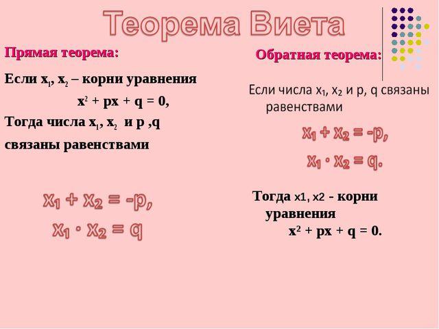 Прямая теорема: Если х1, х2 – корни уравнения x2 + px + q = 0, Тогда числа х1...