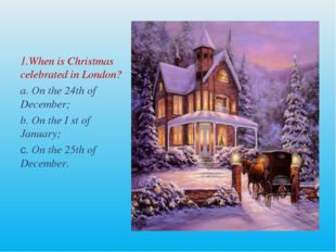 1.When is Christmas celebrated in London? a. On the 24th of December; b. On t