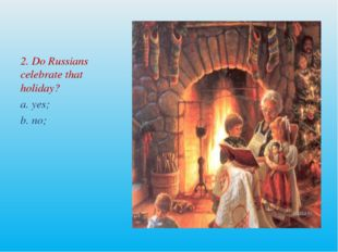 2. Do Russians celebrate that holiday? a. yes; b. no;