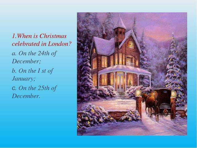 1.When is Christmas celebrated in London? a. On the 24th of December; b. On t...