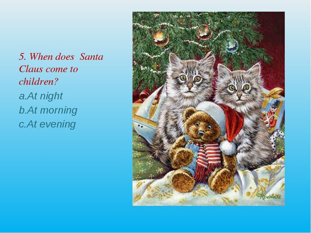 5. When does Santa Claus come to children? At night At morning At evening