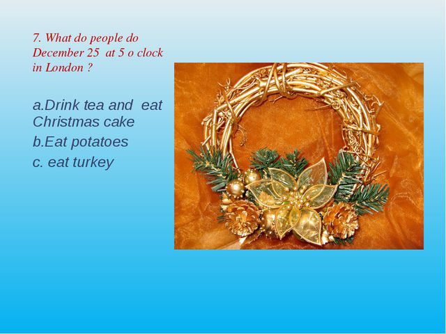 7. What do people do December 25 at 5 o clock in London ? Drink tea and eat C...