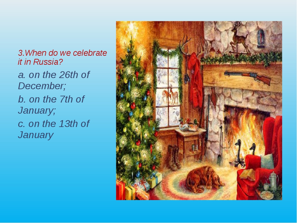 3.When do we celebrate it in Russia? а. on the 26th of December; b. on the 7t...