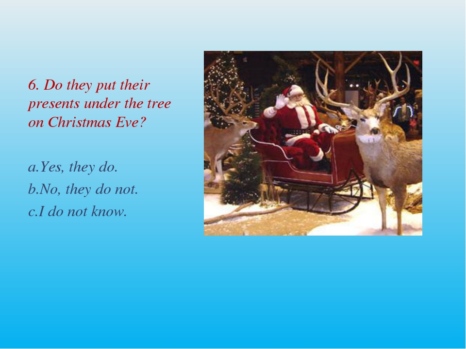 6. Do they put their presents under the tree on Christmas Eve? Yes, they do....