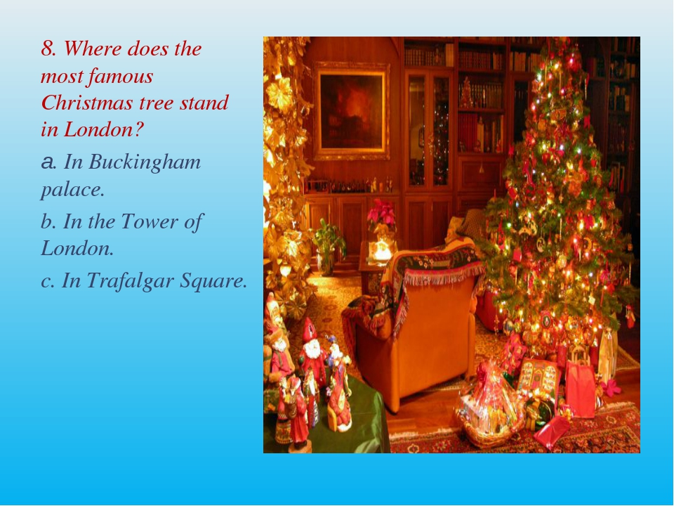 8. Where does the most famous Christmas tree stand in London? а. In Buckingha...