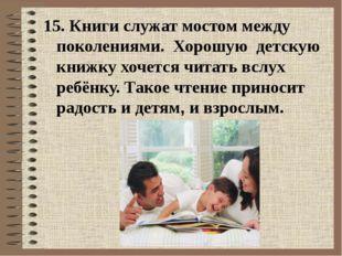 15. Книги служат мостом между поколениями. Хорошую детскую книжкухочется ч