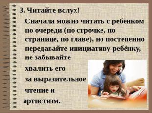 3. Читайте вслух! Сначала можно читать с ребёнком по очереди (по строчке, по