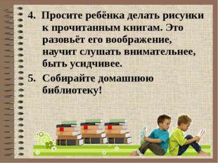 4. Просите ребёнка делать рисунки к прочитанным книгам. Это разовьёт его вооб