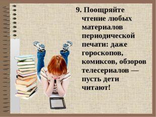 9. Поощряйте чтение любых материалов периодической печати: даже гороскопов, к