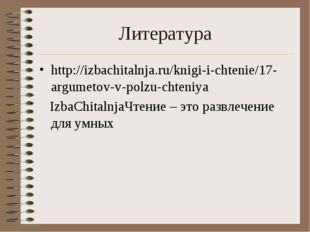 Литература http://izbachitalnja.ru/knigi-i-chtenie/17-argumetov-v-polzu-chten