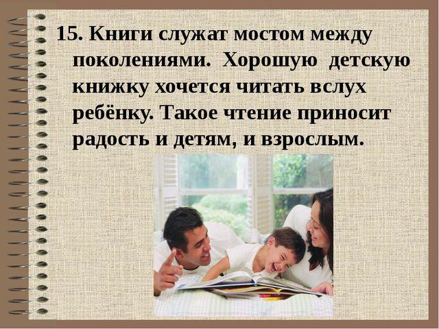15. Книги служат мостом между поколениями. Хорошую детскую книжкухочется ч...
