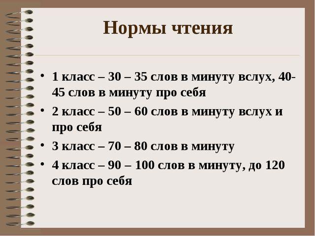 Нормы чтения 1 класс – 30 – 35 слов в минуту вслух, 40-45 слов в минуту про с...