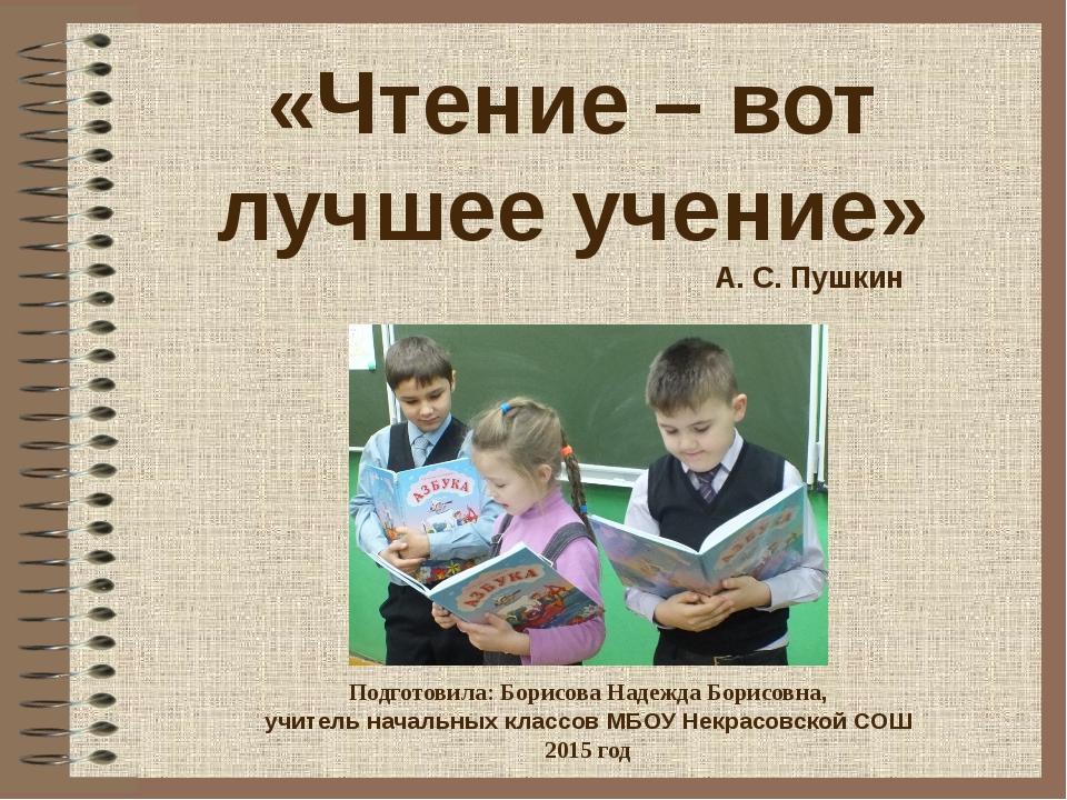 «Чтение – вот лучшее учение» А. С. Пушкин Подготовила: Борисова Надежда Борис...
