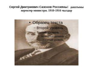 Сергей Дмитриевич Сазонов Россияның даштыкы херектер министри. 1910-1916 чылдар