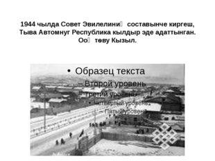 1944 чылда Совет Эвилелиниң составынче киргеш, Тыва Автомнуг Республика кылды