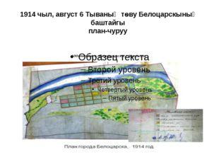 1914 чыл, август 6 Тываның тѳву Белоцарскының баштайгы план-чуруу