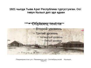 1921 чылда Тыва Арат Республика тургустунган. Ооң тѳвун Кызыл деп эде адаан