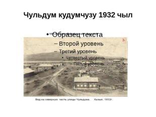 Чульдум кудумчузу 1932 чыл