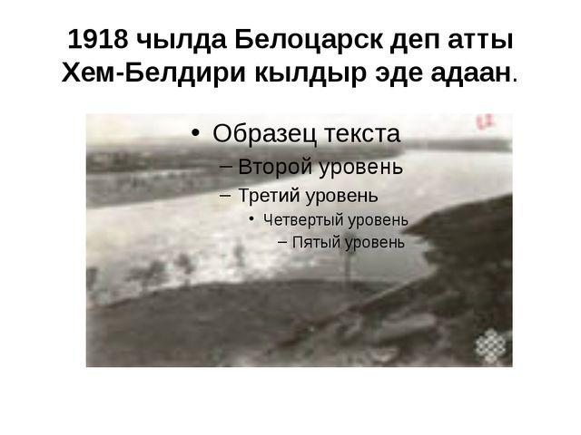 1918 чылда Белоцарск деп атты Хем-Белдири кылдыр эде адаан.