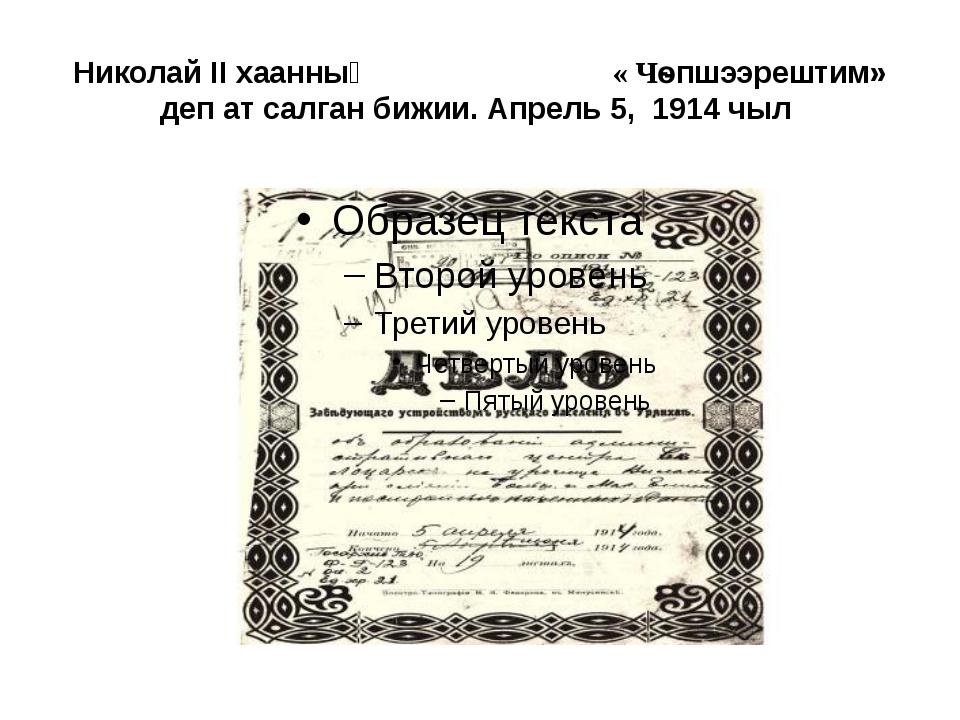 Николай II хаанның « Чѳпшээрештим» деп ат салган бижии. Апрель 5, 1914 чыл