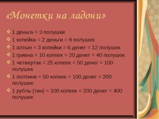 «Монетки на ладони» 1 деньга = 3 полушки 1 копейка = 2 деньги = 6 полушек 1 а