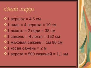 «Знай меру» 1 вершок = 4,5 см 1 пядь = 4 вершка = 19 см 1 локоть = 2 пяди = 3